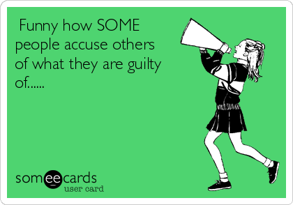 Funny how SOME people accuse others of what they are guilty of......