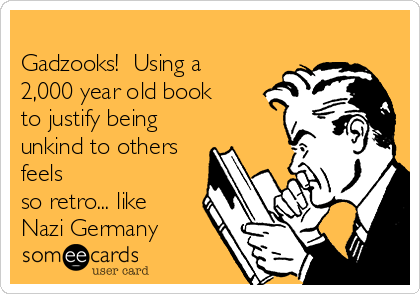 Gadzooks!  Using a 2,000 year old book to justify being unkind to others feels so retro... like Nazi Germany