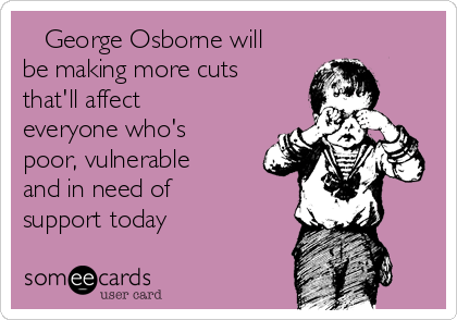 George Osborne will be making more cuts that'll affect  everyone who's poor, vulnerable and in need of support today