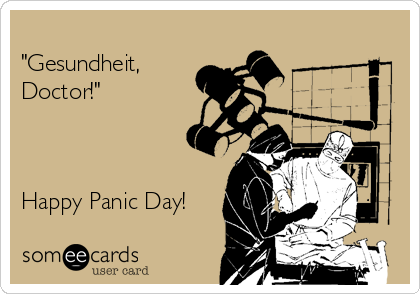 """Gesundheit, Doctor!""    Happy Panic Day!"