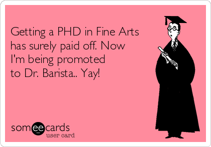 Getting a PHD in Fine Arts has surely paid off. Now I'm being promoted to Dr. Barista.. Yay!