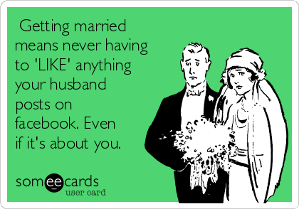 Getting married means never having to 'LIKE' anything your husband posts on facebook. Even if it's about you.