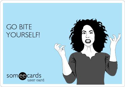 GO BITE YOURSELF!