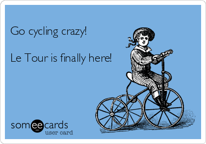 Go cycling crazy!  Le Tour is finally here!