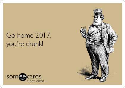 Go home 2017,  you're drunk!