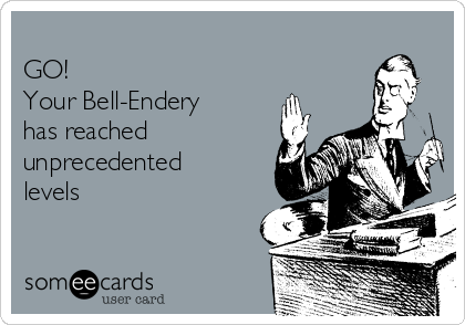 GO! Your Bell-Endery has reached unprecedented levels