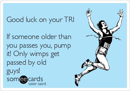 Good luck on your TRI  If someone older than you passes you, pump  it! Only wimps get passed by old guys!