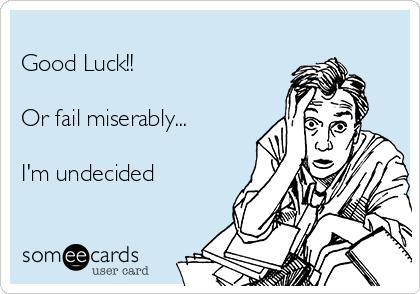 Good Luck!!  Or fail miserably...  I'm undecided