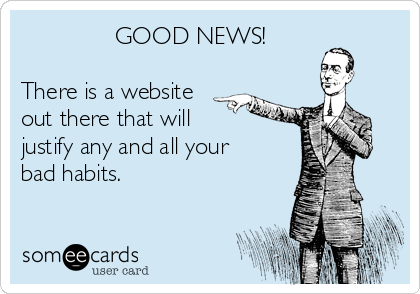 GOOD NEWS!  There is a website out there that will  justify any and all your bad habits.