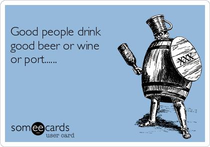 Good people drink good beer or wine or port......