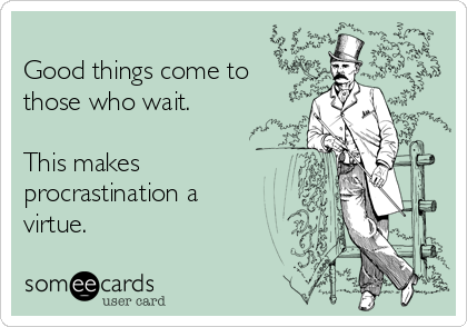 Good things come to those who wait.  This makes procrastination a virtue.