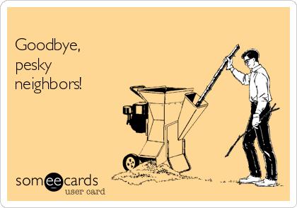 Goodbye, pesky neighbors!