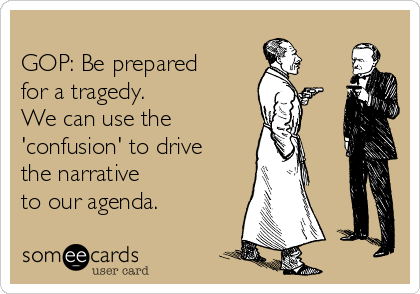 GOP: Be prepared for a tragedy.   We can use the 'confusion' to drive the narrative  to our agenda.