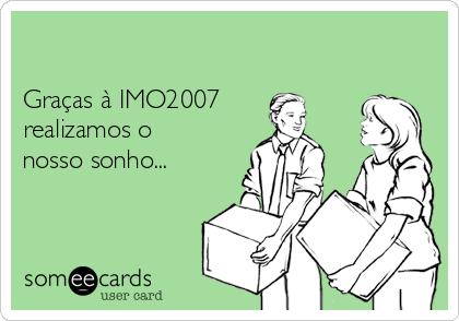 Graças à IMO2007 realizamos o nosso sonho...