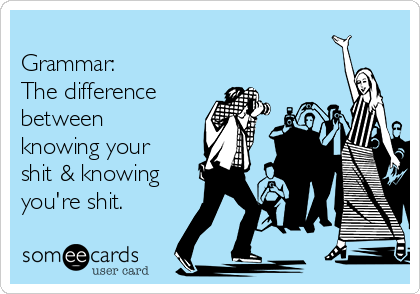 Grammar: The difference between knowing your shit & knowing you're shit.