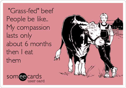 """""""Grass-fed"""" beef People be like.. My compassion lasts only about 6 months then I eat them"""