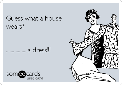 Guess what a house wears?   ..................a dress!!!