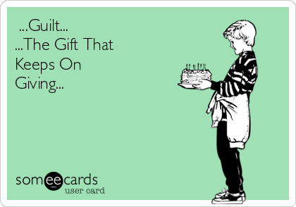 ...Guilt... ...The Gift That  Keeps On Giving...