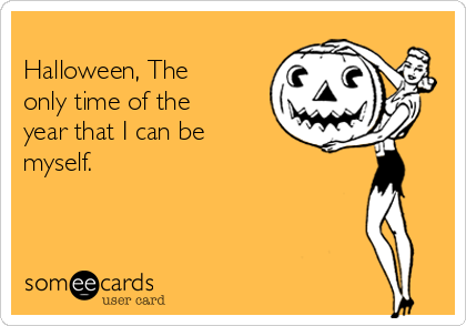 Halloween, The only time of the year that I can be myself.