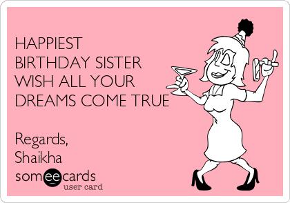 HAPPIEST BIRTHDAY SISTER  WISH ALL YOUR DREAMS COME TRUE   Regards,  Shaikha