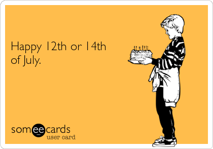 Happy 12th or 14th of July.