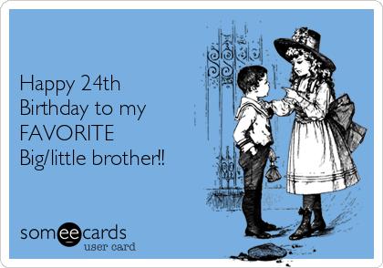 happy 24th birthday to my favorite big little brother birthday ecard