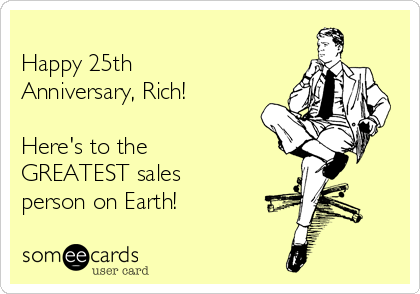 Happy 25th Anniversary, Rich!   Here's to the GREATEST sales person on Earth!