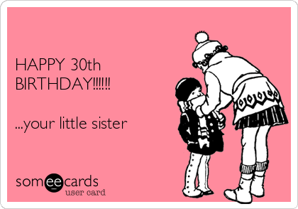 Happy 30th Birthday Your Little Sister Birthday Ecard
