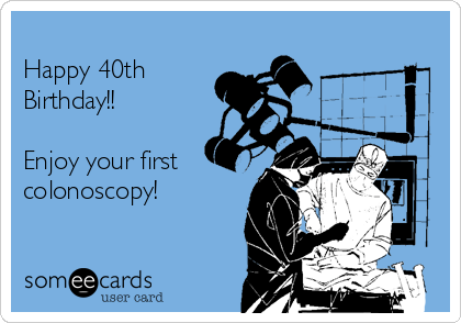 Happy 40th Birthday Enjoy Your First Colonoscopy Birthday Ecard