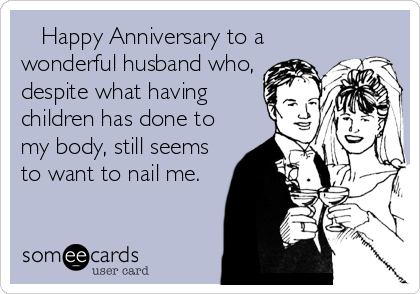 Happy Anniversary to a wonderful husband who, despite what having children has done to my body, still seems to want to nail me.