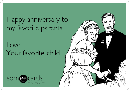 Happy anniversary to my favorite parents!  Love, Your favorite child