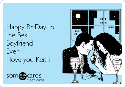 Happy B~Day to the Best Boyfriend Ever I love you Keith