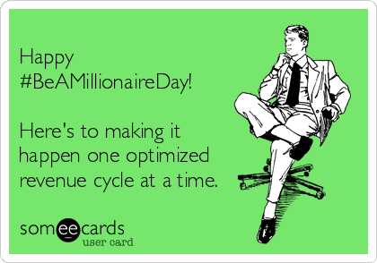 Happy #BeAMillionaireDay!  Here's to making it happen one optimized  revenue cycle at a time.