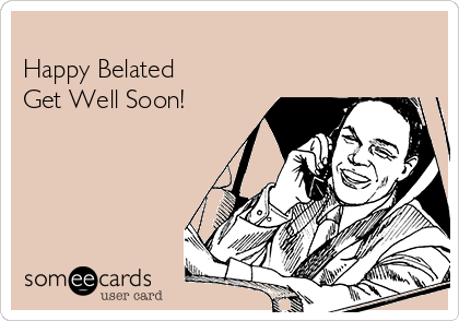 Happy Belated  Get Well Soon!