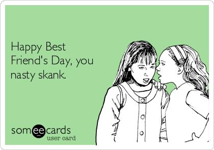 Happy Best Friend's Day, you nasty skank.