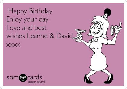 Happy Birthday  Enjoy your day. Love and best wishes Leanne & David xxxx