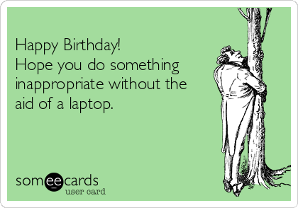 Happy Birthday Hope You Do Something Inappropriate Without The Aid Of A Laptop