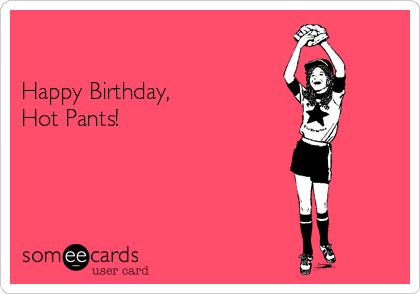 Happy Birthday, Hot Pants!