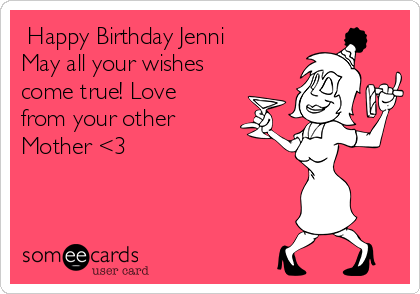 Happy Birthday Jenni May all your wishes come true! Love from your other Mother <3