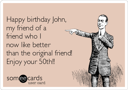 Happy birthday John, my friend of a friend who I now like better than the original friend! Enjoy your 50th!!