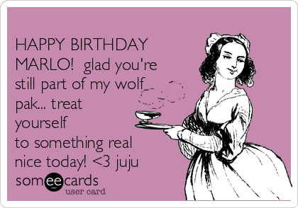 HAPPY BIRTHDAY MARLO!  glad you're still part of my wolf pak... treat yourself to something real nice today! <3 juju