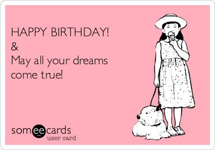 HAPPY BIRTHDAY! &  May all your dreams come true!
