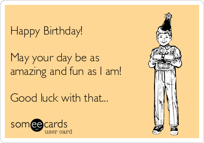 Happy Birthday!   May your day be as amazing and fun as I am!  Good luck with that...