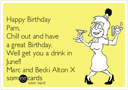 Happy Birthday Pam, Chill out and have a great Birthday. Well get you a drink in June!! Marc and Becki Alton X