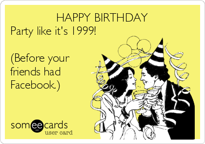 HAPPY BIRTHDAY Party Like Its 1999 Before Your Friends Had Facebook