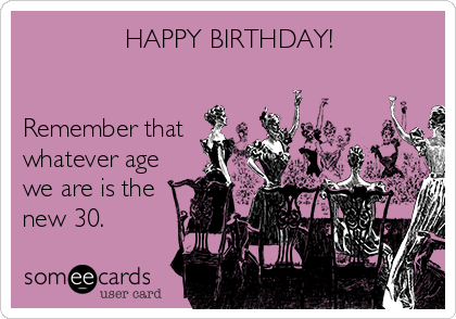 HAPPY BIRTHDAY!   Remember that whatever age we are is the new 30.