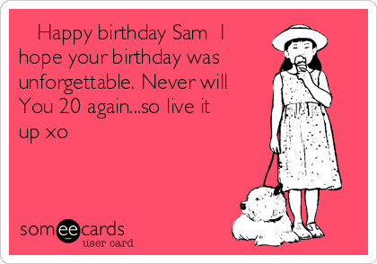 Happy birthday Sam  I hope your birthday was unforgettable. Never will You 20 again...so live it up xo