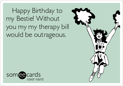 Happy Birthday to my Bestie! Without you my my therapy bill would be outrageous.