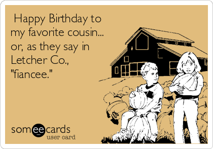 """Happy Birthday to my favorite cousin... or, as they say in Letcher Co., """"fiancee."""""""