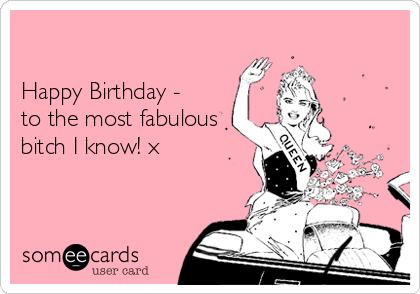 Happy Birthday - to the most fabulous bitch I know! x